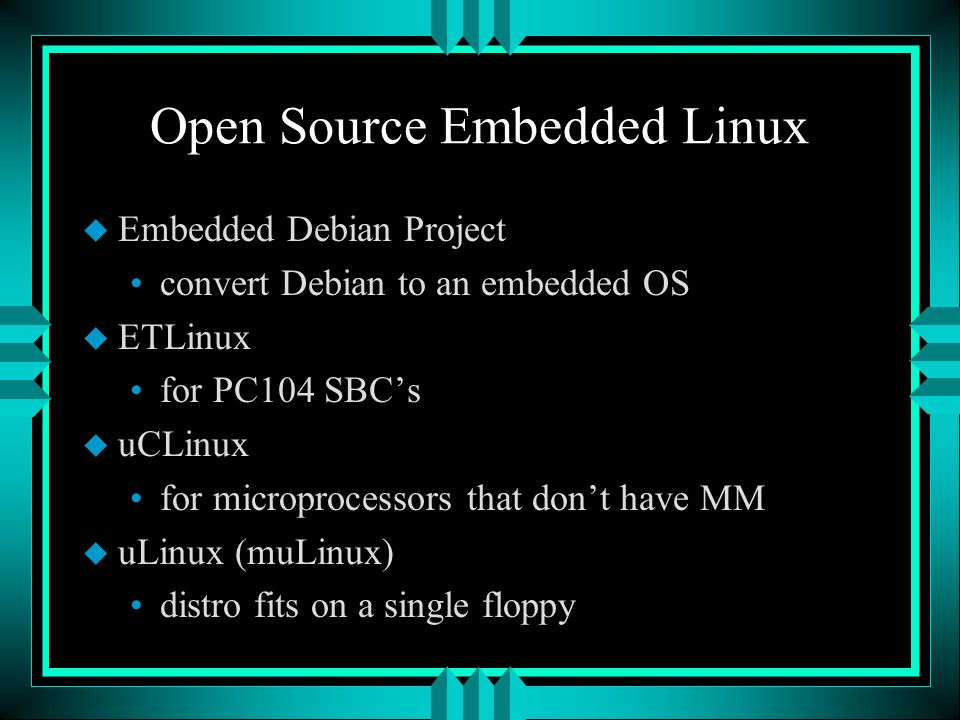 Open Source Embedded Linux u Embedded Debian Project convert Debian to an embedded OS u ETLinux for PC104 SBCs u uCLinux for microprocessors that dont have MM u uLinux (muLinux) distro fits on a single floppy