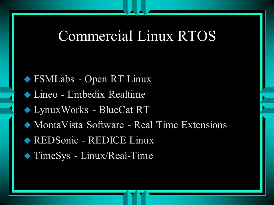 Commercial Linux RTOS u FSMLabs - Open RT Linux u Lineo - Embedix Realtime u LynuxWorks - BlueCat RT u MontaVista Software - Real Time Extensions u REDSonic - REDICE Linux u TimeSys - Linux/Real-Time