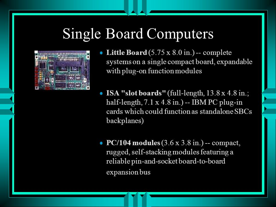 Single Board Computers Little Board (5.75 x 8.0 in.) -- complete systems on a single compact board, expandable with plug-on function modules ISA slot boards (full-length, 13.8 x 4.8 in.; half-length, 7.1 x 4.8 in.) -- IBM PC plug-in cards which could function as standalone SBCs backplanes) PC/104 modules (3.6 x 3.8 in.) -- compact, rugged, self-stacking modules featuring a reliable pin-and-socket board-to-board expansion bus