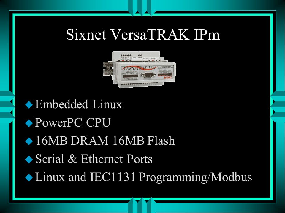 Sixnet VersaTRAK IPm u Embedded Linux u PowerPC CPU u 16MB DRAM 16MB Flash u Serial & Ethernet Ports u Linux and IEC1131 Programming/Modbus