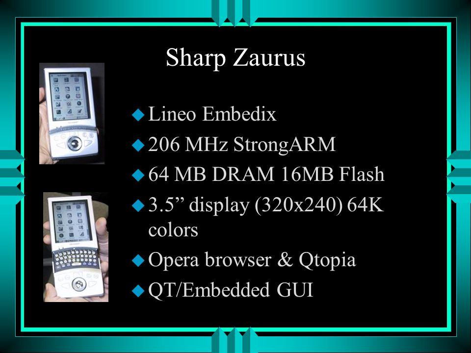 Sharp Zaurus u Lineo Embedix u 206 MHz StrongARM u 64 MB DRAM 16MB Flash u 3.5 display (320x240) 64K colors u Opera browser & Qtopia u QT/Embedded GUI