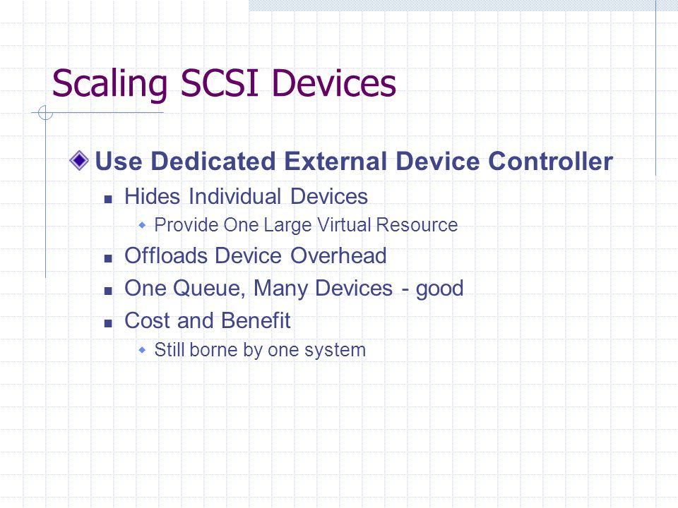 Scaling SCSI Devices Use Dedicated External Device Controller Hides Individual Devices Provide One Large Virtual Resource Offloads Device Overhead One Queue, Many Devices - good Cost and Benefit Still borne by one system