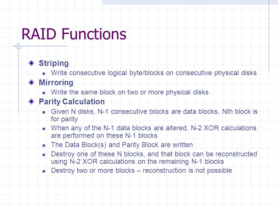 RAID Functions Striping Write consecutive logical byte/blocks on consecutive physical disks Mirroring Write the same block on two or more physical disks Parity Calculation Given N disks, N-1 consecutive blocks are data blocks, Nth block is for parity When any of the N-1 data blocks are altered, N-2 XOR calculations are performed on these N-1 blocks The Data Block(s) and Parity Block are written Destroy one of these N blocks, and that block can be reconstructed using N-2 XOR calculations on the remaining N-1 blocks Destroy two or more blocks – reconstruction is not possible
