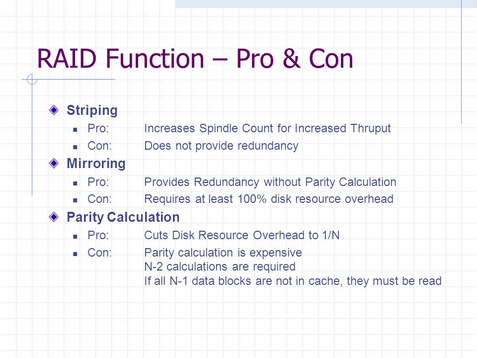 RAID Function – Pro & Con Striping Pro:Increases Spindle Count for Increased Thruput Con:Does not provide redundancy Mirroring Pro:Provides Redundancy without Parity Calculation Con:Requires at least 100% disk resource overhead Parity Calculation Pro:Cuts Disk Resource Overhead to 1/N Con:Parity calculation is expensive N-2 calculations are required If all N-1 data blocks are not in cache, they must be read