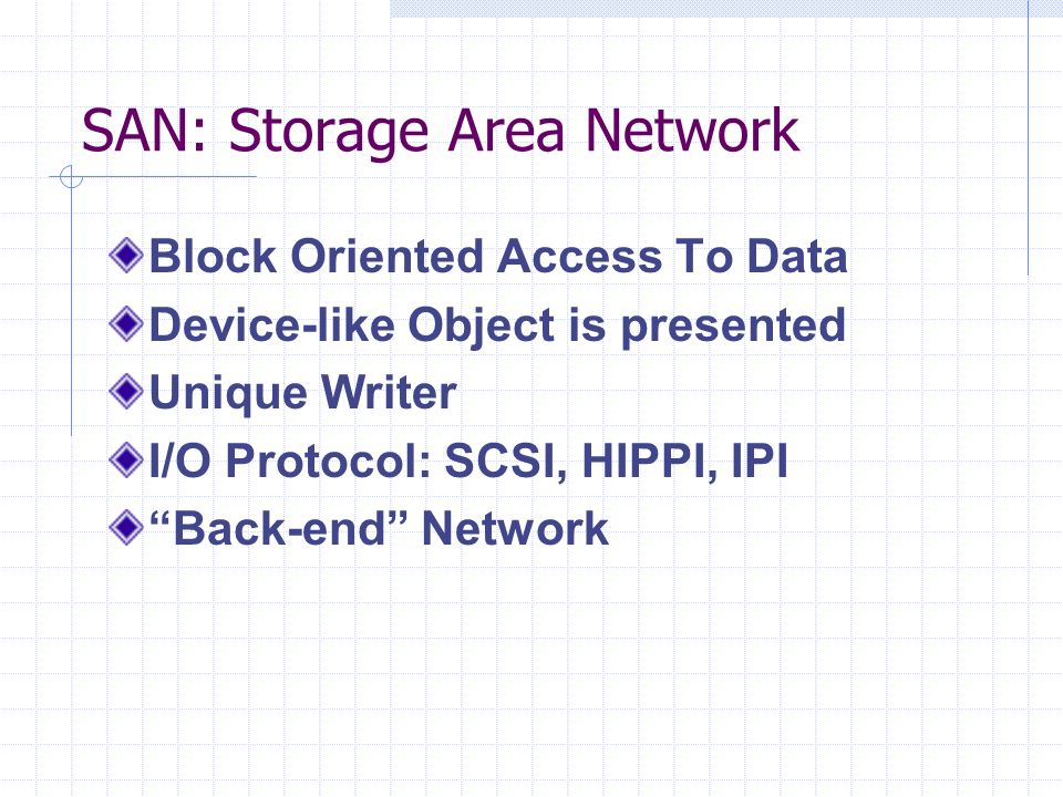 SAN: Storage Area Network Block Oriented Access To Data Device-like Object is presented Unique Writer I/O Protocol: SCSI, HIPPI, IPI Back-end Network