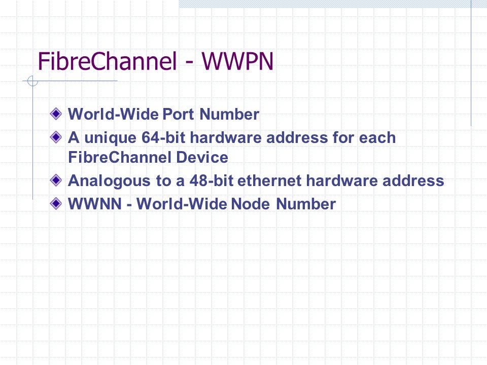 FibreChannel - WWPN World-Wide Port Number A unique 64-bit hardware address for each FibreChannel Device Analogous to a 48-bit ethernet hardware address WWNN - World-Wide Node Number