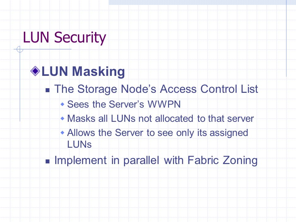 LUN Security LUN Masking The Storage Nodes Access Control List Sees the Servers WWPN Masks all LUNs not allocated to that server Allows the Server to see only its assigned LUNs Implement in parallel with Fabric Zoning
