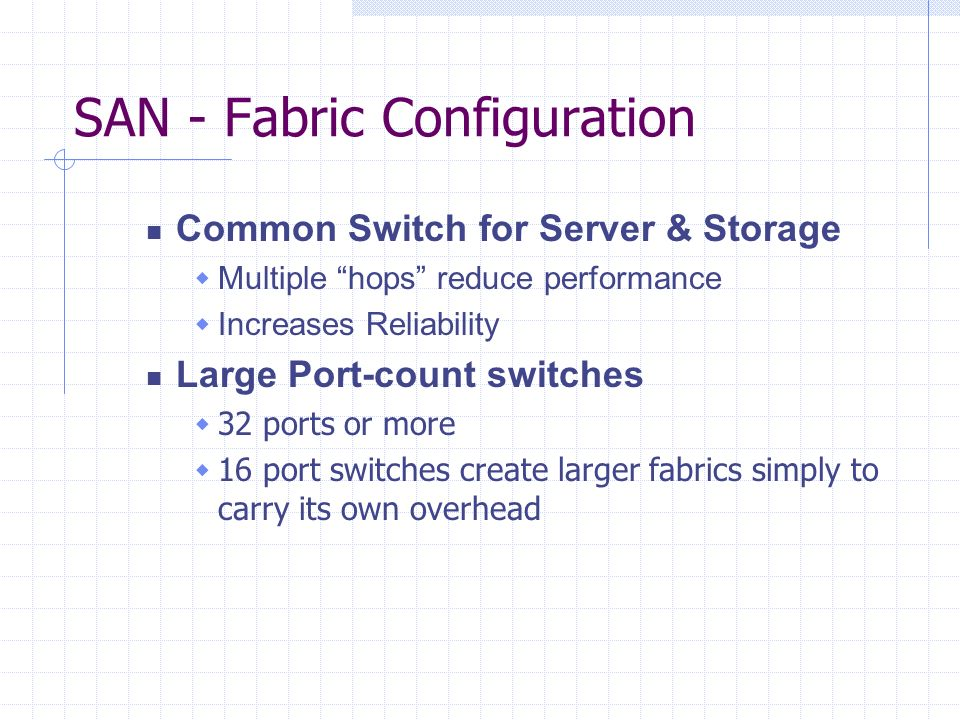 SAN - Fabric Configuration Common Switch for Server & Storage Multiple hops reduce performance Increases Reliability Large Port-count switches 32 ports or more 16 port switches create larger fabrics simply to carry its own overhead