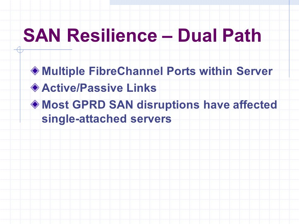 SAN Resilience – Dual Path Multiple FibreChannel Ports within Server Active/Passive Links Most GPRD SAN disruptions have affected single-attached servers