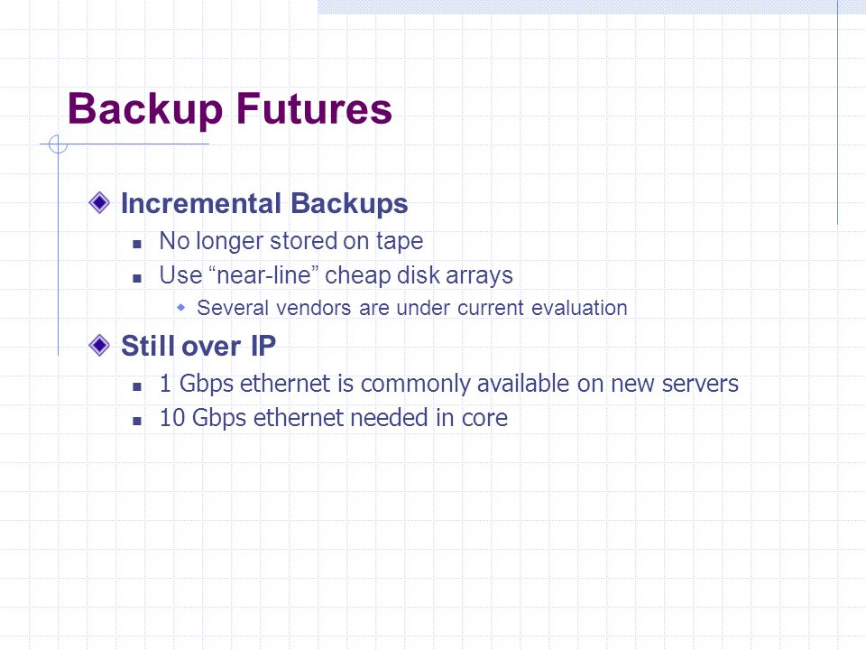 Backup Futures Incremental Backups No longer stored on tape Use near-line cheap disk arrays Several vendors are under current evaluation Still over IP 1 Gbps ethernet is commonly available on new servers 10 Gbps ethernet needed in core