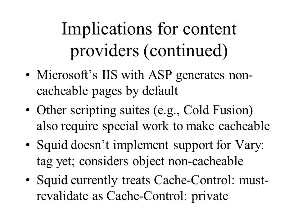 Implications for content providers (continued) Microsofts IIS with ASP generates non- cacheable pages by default Other scripting suites (e.g., Cold Fusion) also require special work to make cacheable Squid doesnt implement support for Vary: tag yet; considers object non-cacheable Squid currently treats Cache-Control: must- revalidate as Cache-Control: private