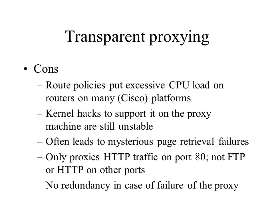 Transparent proxying Cons –Route policies put excessive CPU load on routers on many (Cisco) platforms –Kernel hacks to support it on the proxy machine are still unstable –Often leads to mysterious page retrieval failures –Only proxies HTTP traffic on port 80; not FTP or HTTP on other ports –No redundancy in case of failure of the proxy