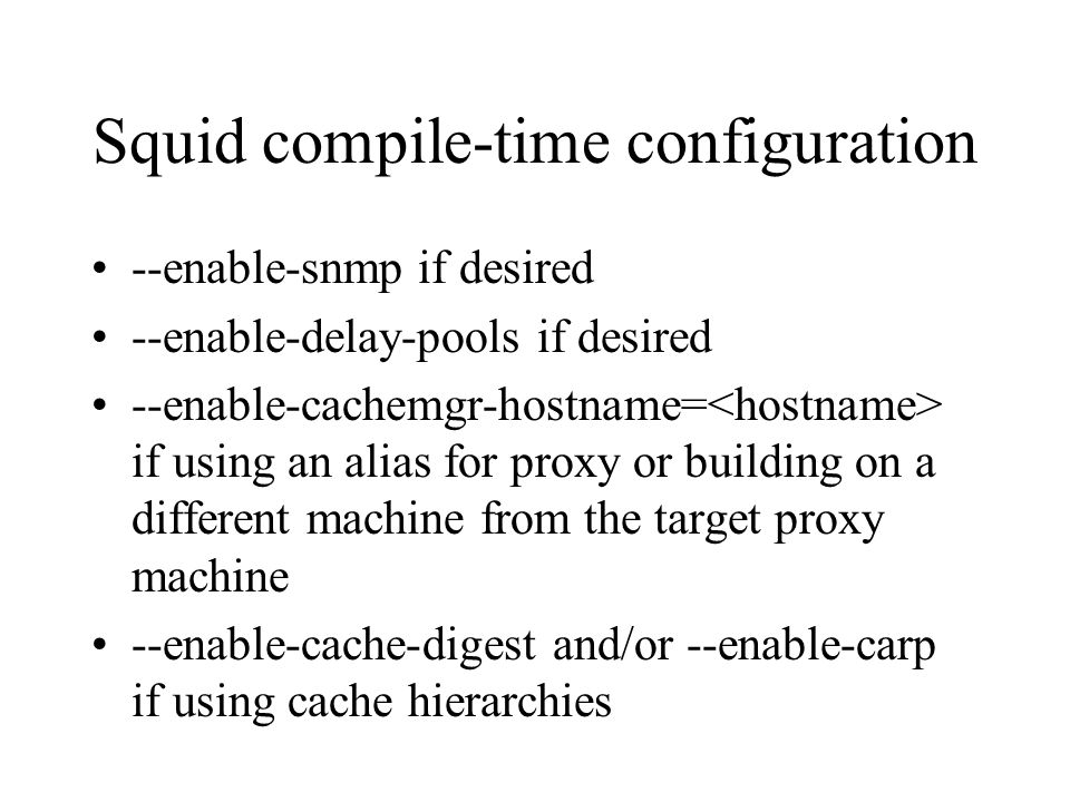 Squid compile-time configuration --enable-snmp if desired --enable-delay-pools if desired --enable-cachemgr-hostname= if using an alias for proxy or building on a different machine from the target proxy machine --enable-cache-digest and/or --enable-carp if using cache hierarchies