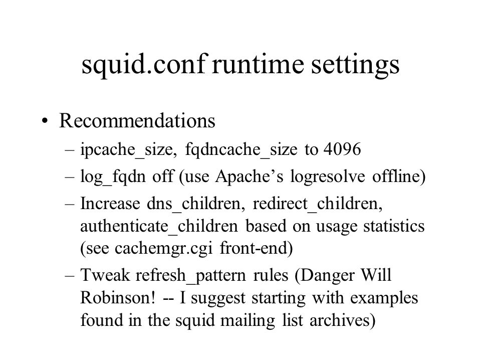 squid.conf runtime settings Recommendations –ipcache_size, fqdncache_size to 4096 –log_fqdn off (use Apaches logresolve offline) –Increase dns_children, redirect_children, authenticate_children based on usage statistics (see cachemgr.cgi front-end) –Tweak refresh_pattern rules (Danger Will Robinson.