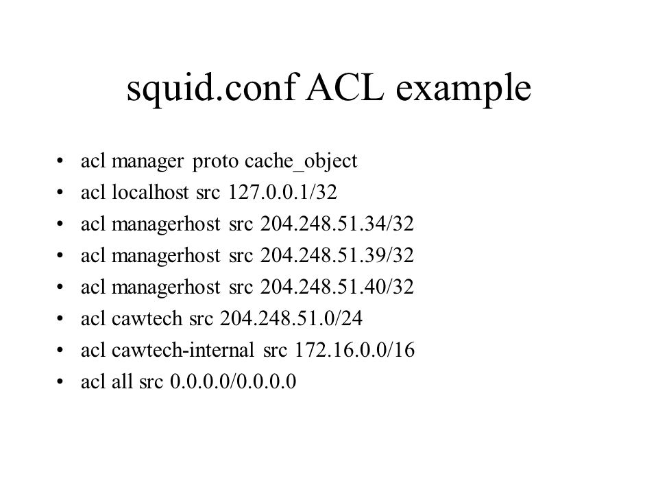 squid.conf ACL example acl manager proto cache_object acl localhost src 127.0.0.1/32 acl managerhost src 204.248.51.34/32 acl managerhost src 204.248.51.39/32 acl managerhost src 204.248.51.40/32 acl cawtech src 204.248.51.0/24 acl cawtech-internal src 172.16.0.0/16 acl all src 0.0.0.0/0.0.0.0