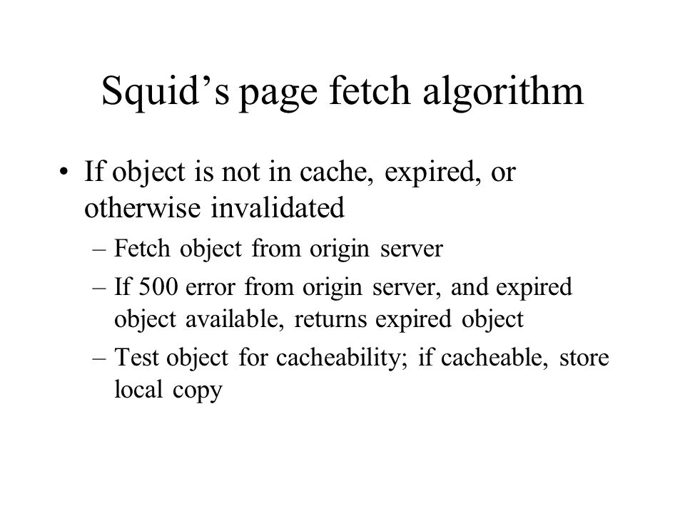 Squids page fetch algorithm If object is not in cache, expired, or otherwise invalidated –Fetch object from origin server –If 500 error from origin server, and expired object available, returns expired object –Test object for cacheability; if cacheable, store local copy