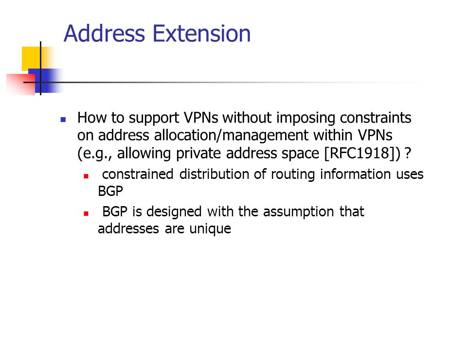 Address Extension How to support VPNs without imposing constraints on address allocation/management within VPNs (e.g., allowing private address space