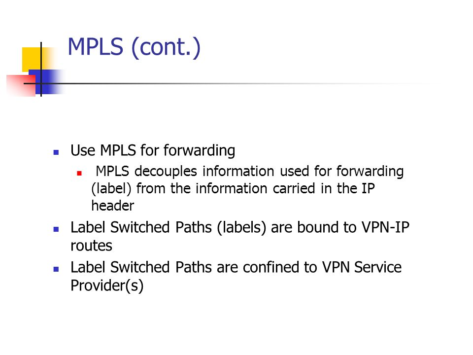 MPLS (cont.) Use MPLS for forwarding MPLS decouples information used for forwarding (label) from the information carried in the IP header Label Switch