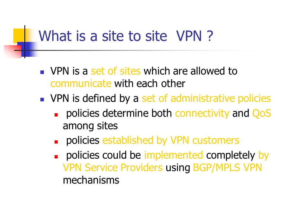What is a site to site VPN ? VPN is a set of sites which are allowed to communicate with each other VPN is defined by a set of administrative policies