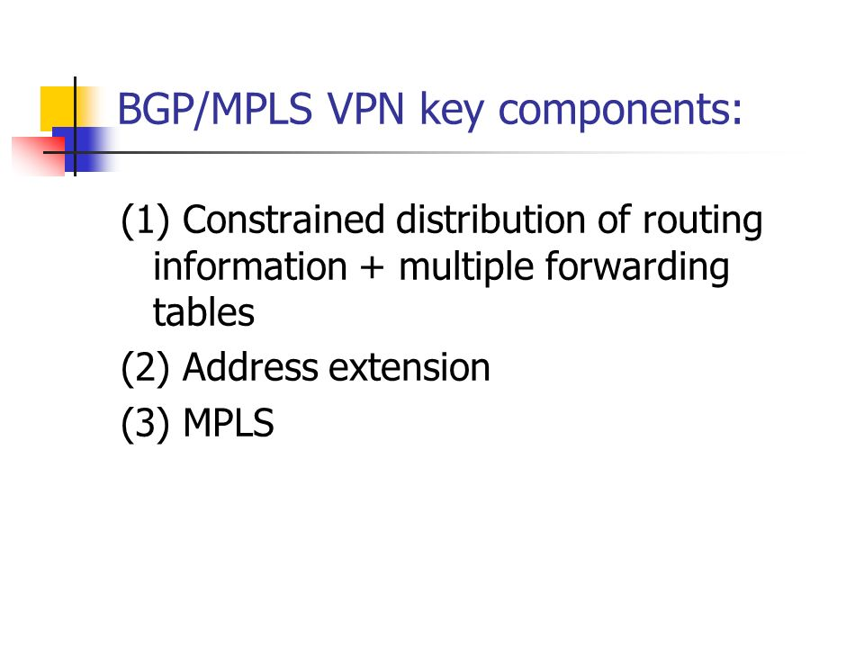 BGP/MPLS VPN key components: (1) Constrained distribution of routing information + multiple forwarding tables (2) Address extension (3) MPLS