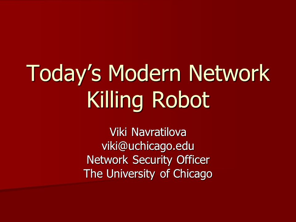 Todays Modern Network Killing Robot Viki Navratilova viki@uchicago.edu Network Security Officer The University of Chicago