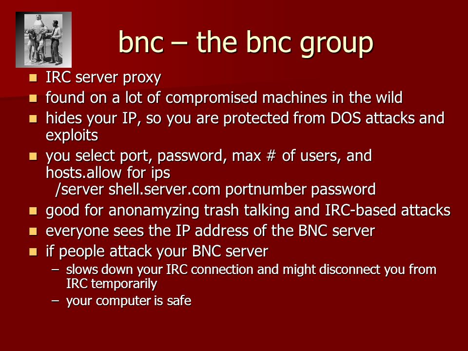 bnc – the bnc group IRC server proxy IRC server proxy found on a lot of compromised machines in the wild found on a lot of compromised machines in the