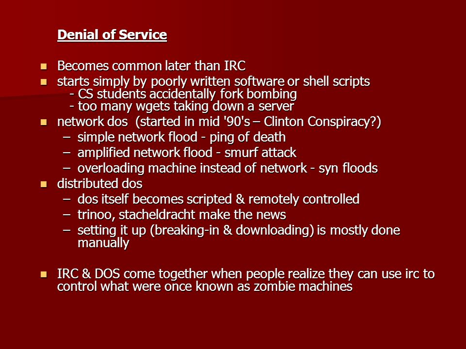 Denial of Service Becomes common later than IRC Becomes common later than IRC starts simply by poorly written software or shell scripts - CS students accidentally fork bombing - too many wgets taking down a server starts simply by poorly written software or shell scripts - CS students accidentally fork bombing - too many wgets taking down a server network dos (started in mid 90 s – Clinton Conspiracy ) network dos (started in mid 90 s – Clinton Conspiracy ) –simple network flood - ping of death –amplified network flood - smurf attack –overloading machine instead of network - syn floods distributed dos distributed dos –dos itself becomes scripted & remotely controlled –trinoo, stacheldracht make the news –setting it up (breaking-in & downloading) is mostly done manually IRC & DOS come together when people realize they can use irc to control what were once known as zombie machines IRC & DOS come together when people realize they can use irc to control what were once known as zombie machines