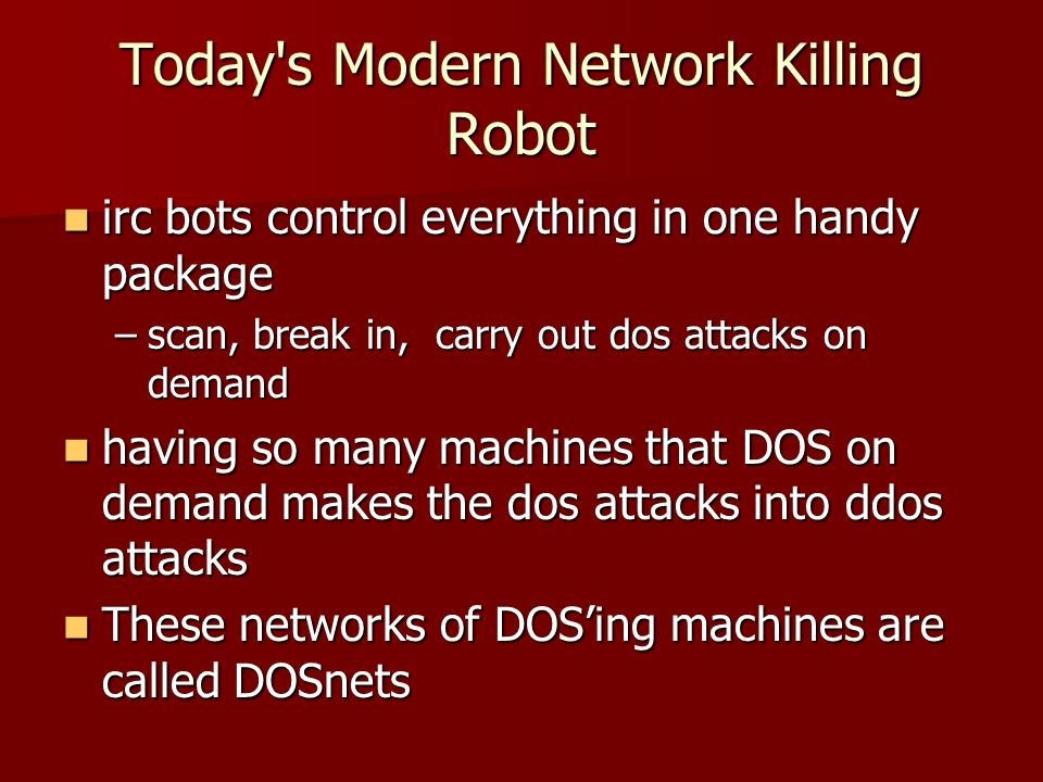 Today s Modern Network Killing Robot irc bots control everything in one handy package irc bots control everything in one handy package –scan, break in, carry out dos attacks on demand having so many machines that DOS on demand makes the dos attacks into ddos attacks having so many machines that DOS on demand makes the dos attacks into ddos attacks These networks of DOSing machines are called DOSnets These networks of DOSing machines are called DOSnets