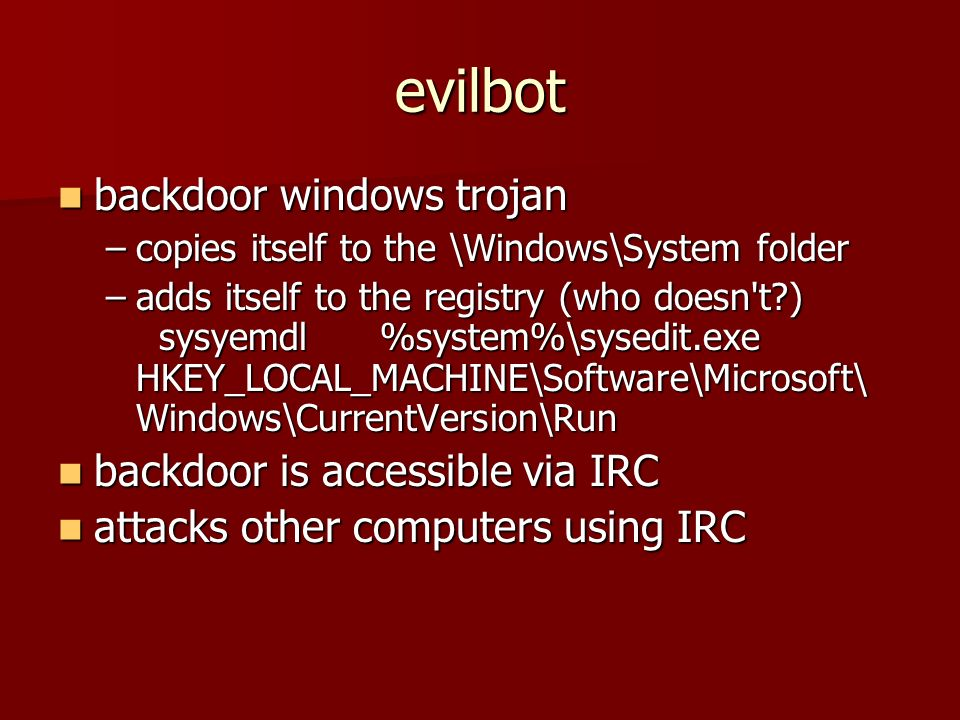 evilbot backdoor windows trojan backdoor windows trojan –copies itself to the \Windows\System folder –adds itself to the registry (who doesn t ) sysyemdl %system%\sysedit.exe HKEY_LOCAL_MACHINE\Software\Microsoft\ Windows\CurrentVersion\Run backdoor is accessible via IRC backdoor is accessible via IRC attacks other computers using IRC attacks other computers using IRC