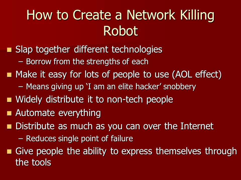 How to Create a Network Killing Robot Slap together different technologies Slap together different technologies –Borrow from the strengths of each Make it easy for lots of people to use (AOL effect) Make it easy for lots of people to use (AOL effect) –Means giving up I am an elite hacker snobbery Widely distribute it to non-tech people Widely distribute it to non-tech people Automate everything Automate everything Distribute as much as you can over the Internet Distribute as much as you can over the Internet –Reduces single point of failure Give people the ability to express themselves through the tools Give people the ability to express themselves through the tools