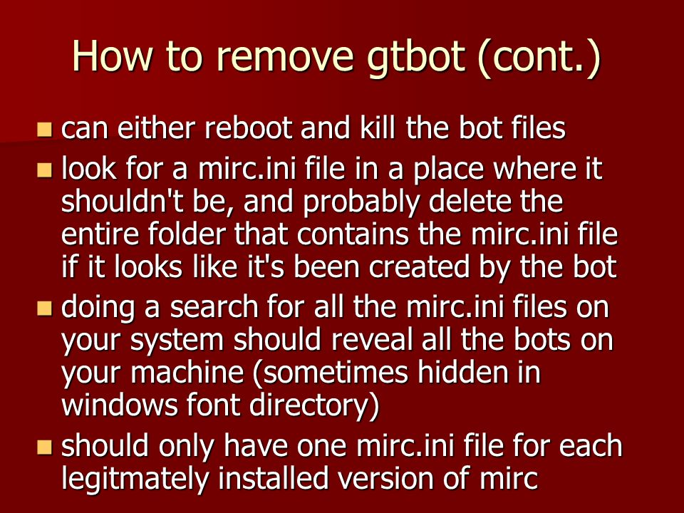 How to remove gtbot (cont.) can either reboot and kill the bot files can either reboot and kill the bot files look for a mirc.ini file in a place where it shouldn t be, and probably delete the entire folder that contains the mirc.ini file if it looks like it s been created by the bot look for a mirc.ini file in a place where it shouldn t be, and probably delete the entire folder that contains the mirc.ini file if it looks like it s been created by the bot doing a search for all the mirc.ini files on your system should reveal all the bots on your machine (sometimes hidden in windows font directory) doing a search for all the mirc.ini files on your system should reveal all the bots on your machine (sometimes hidden in windows font directory) should only have one mirc.ini file for each legitmately installed version of mirc should only have one mirc.ini file for each legitmately installed version of mirc