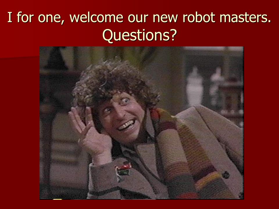 I for one, welcome our new robot masters. Questions?