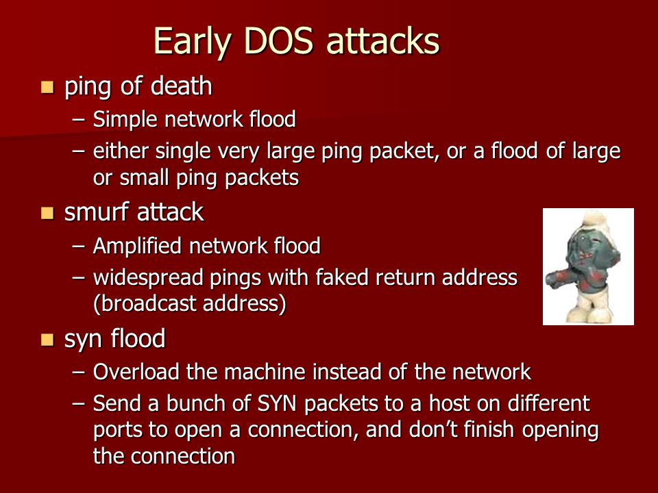 Early DOS attacks ping of death ping of death –Simple network flood –either single very large ping packet, or a flood of large or small ping packets s