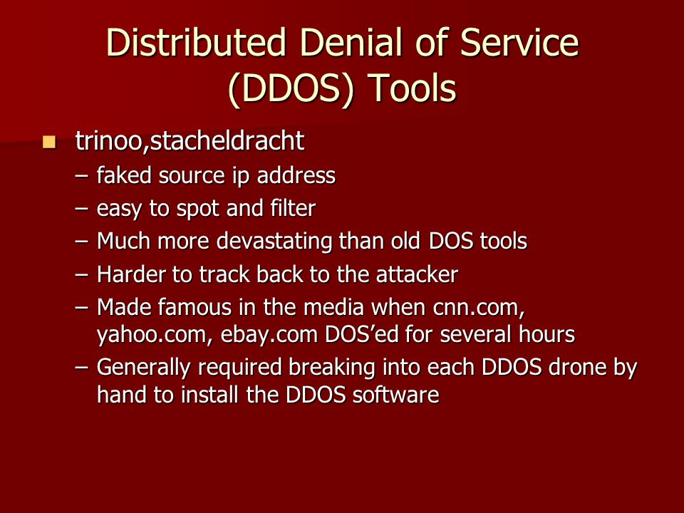 Distributed Denial of Service (DDOS) Tools trinoo,stacheldracht trinoo,stacheldracht –faked source ip address –easy to spot and filter –Much more deva