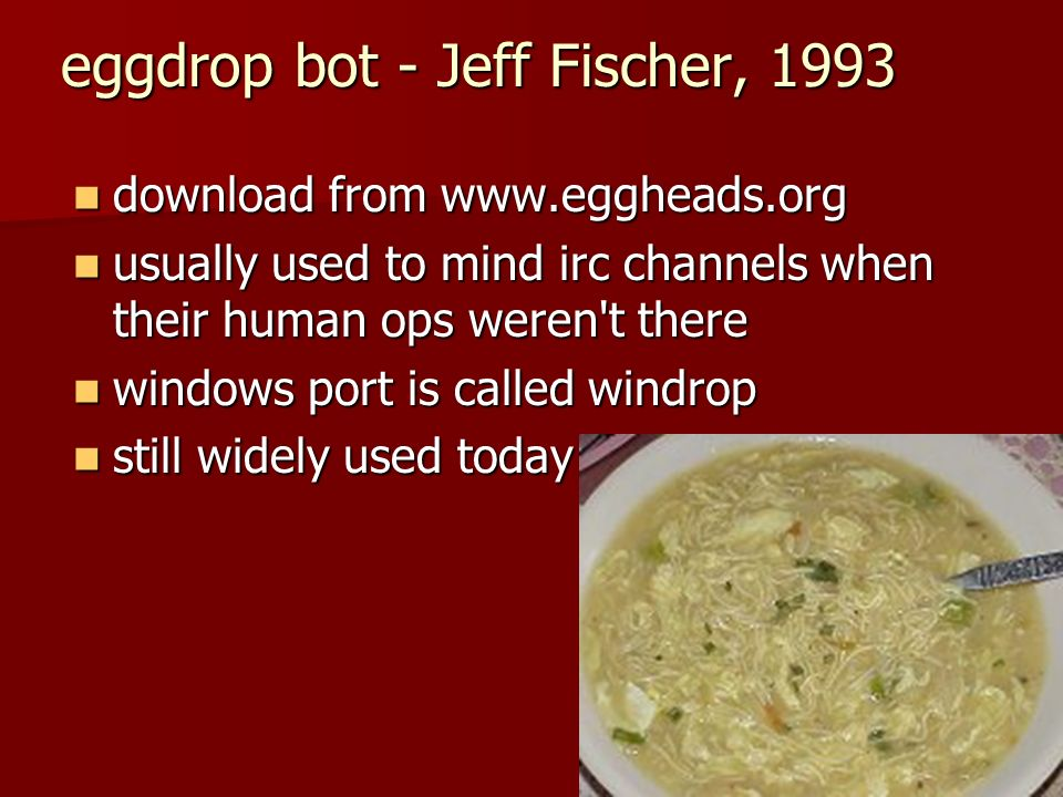 eggdrop bot - Jeff Fischer, 1993 download from www.eggheads.org download from www.eggheads.org usually used to mind irc channels when their human ops weren t there usually used to mind irc channels when their human ops weren t there windows port is called windrop windows port is called windrop still widely used today still widely used today