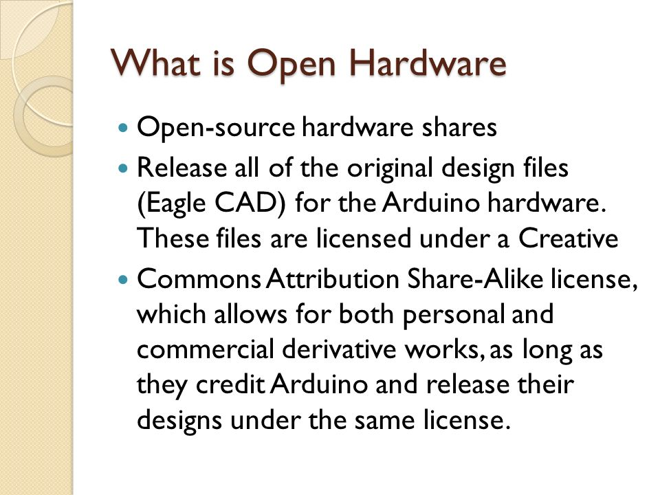 What is Open Hardware Open-source hardware shares Release all of the original design files (Eagle CAD) for the Arduino hardware. These files are licen