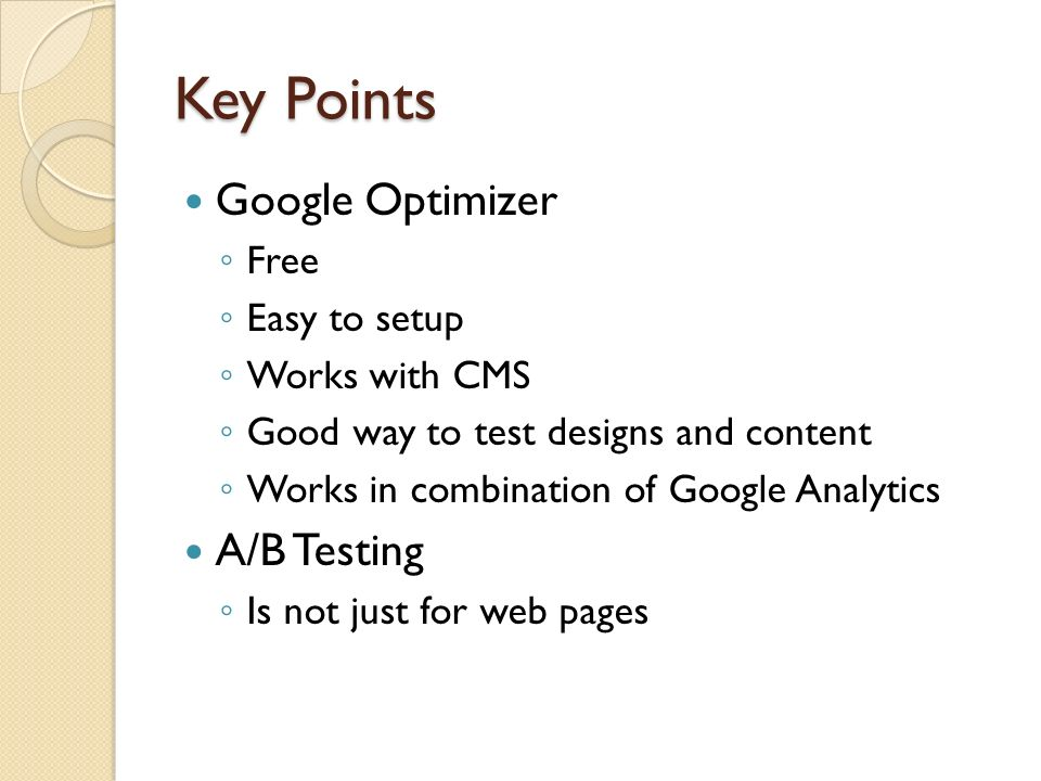 Key Points Google Optimizer Free Easy to setup Works with CMS Good way to test designs and content Works in combination of Google Analytics A/B Testing Is not just for web pages