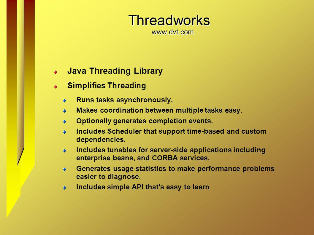 Threadworks www.dvt.com Java Threading Library Simplifies Threading Runs tasks asynchronously. Makes coordination between multiple tasks easy. Optiona
