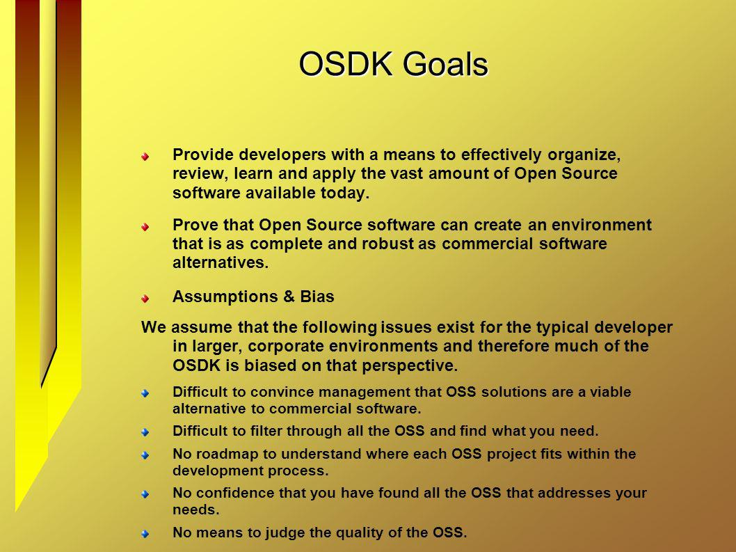 OSDK Goals Provide developers with a means to effectively organize, review, learn and apply the vast amount of Open Source software available today. P