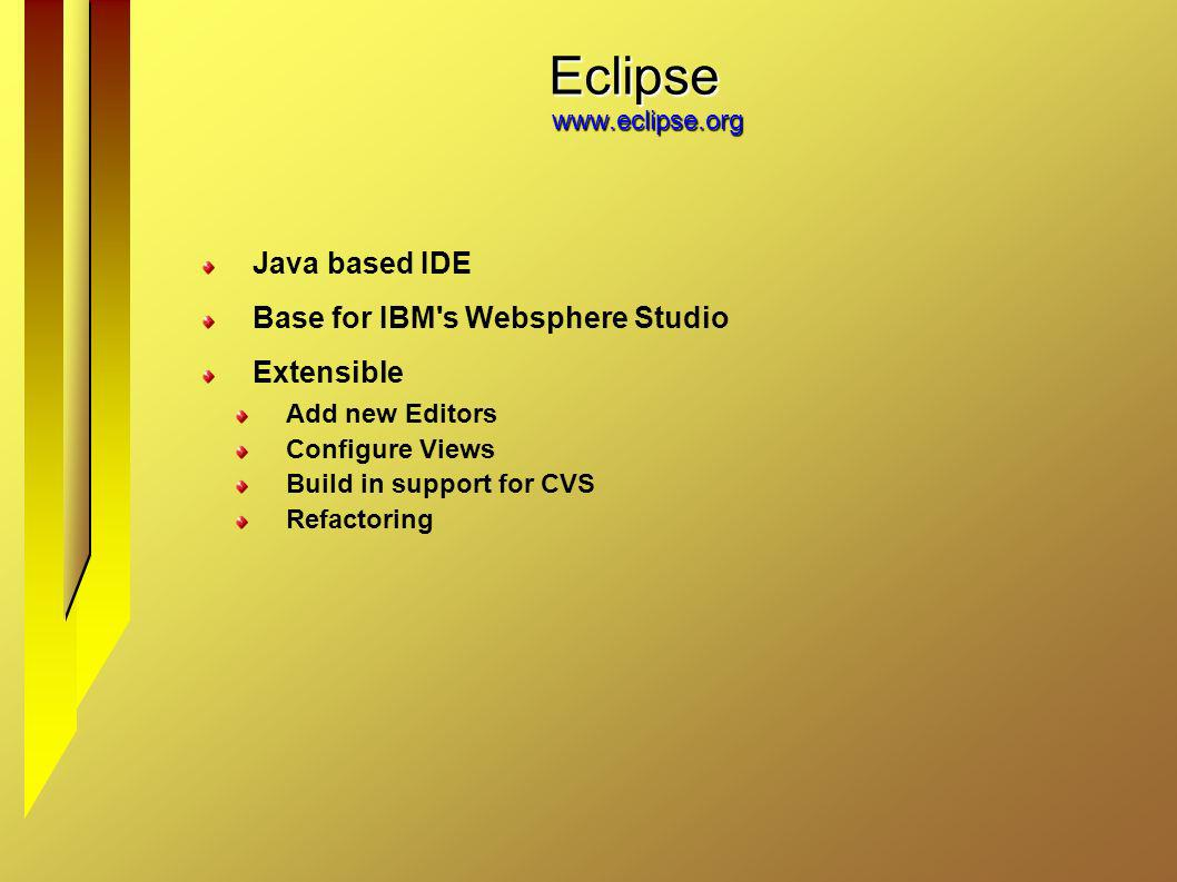 Eclipse www.eclipse.org Java based IDE Base for IBM's Websphere Studio Extensible Add new Editors Configure Views Build in support for CVS Refactoring