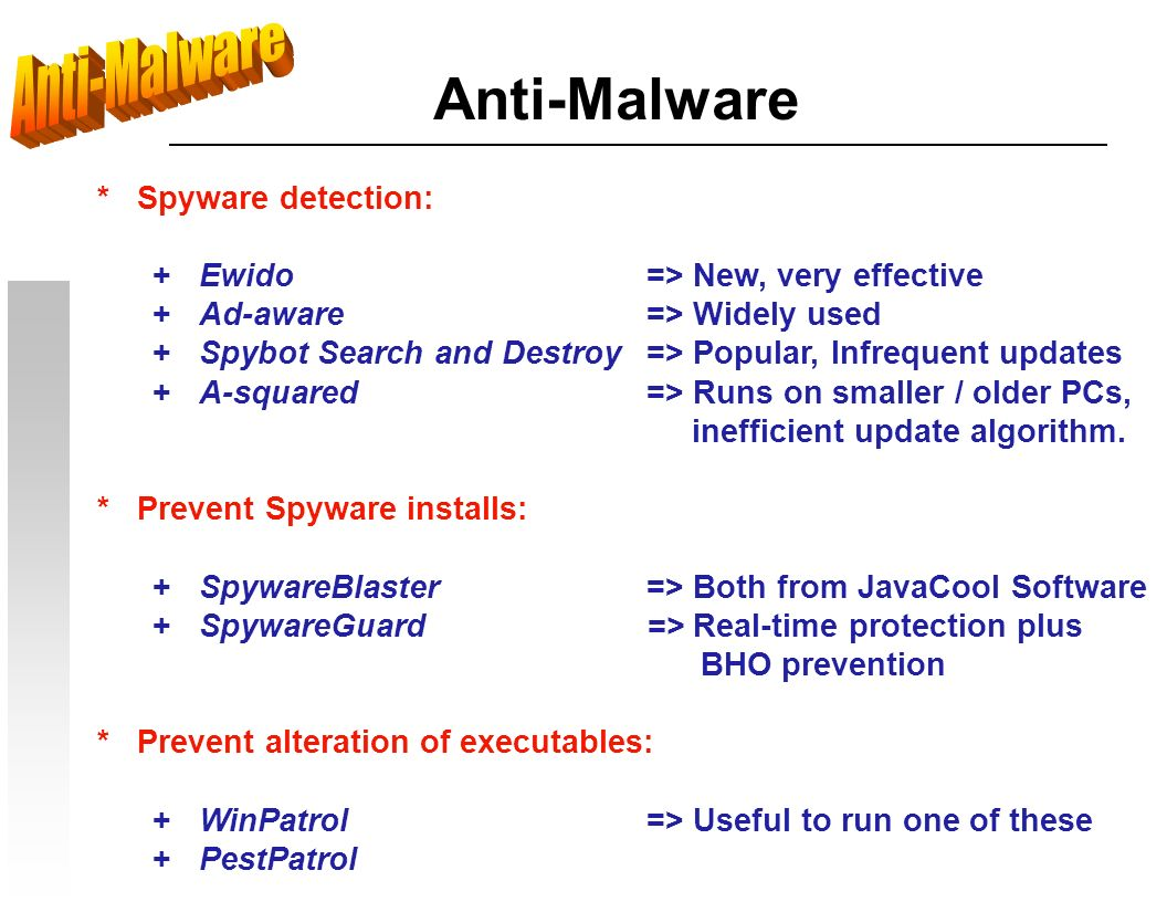 Anti-Malware * Spyware detection: + Ewido => New, very effective + Ad-aware=> Widely used + Spybot Search and Destroy=> Popular, Infrequent updates + A-squared=> Runs on smaller / older PCs, inefficient update algorithm.