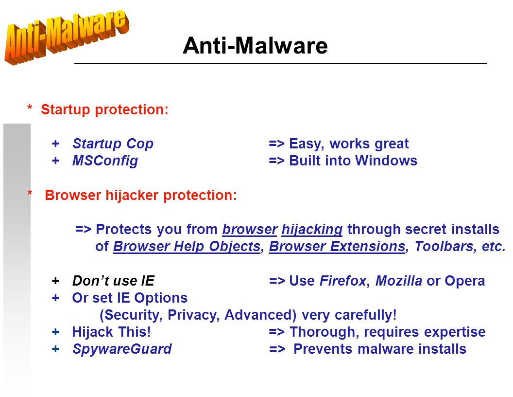 Anti-Malware * Startup protection: + Startup Cop=> Easy, works great + MSConfig=> Built into Windows * Browser hijacker protection: => Protects you from browser hijacking through secret installs of Browser Help Objects, Browser Extensions, Toolbars, etc.