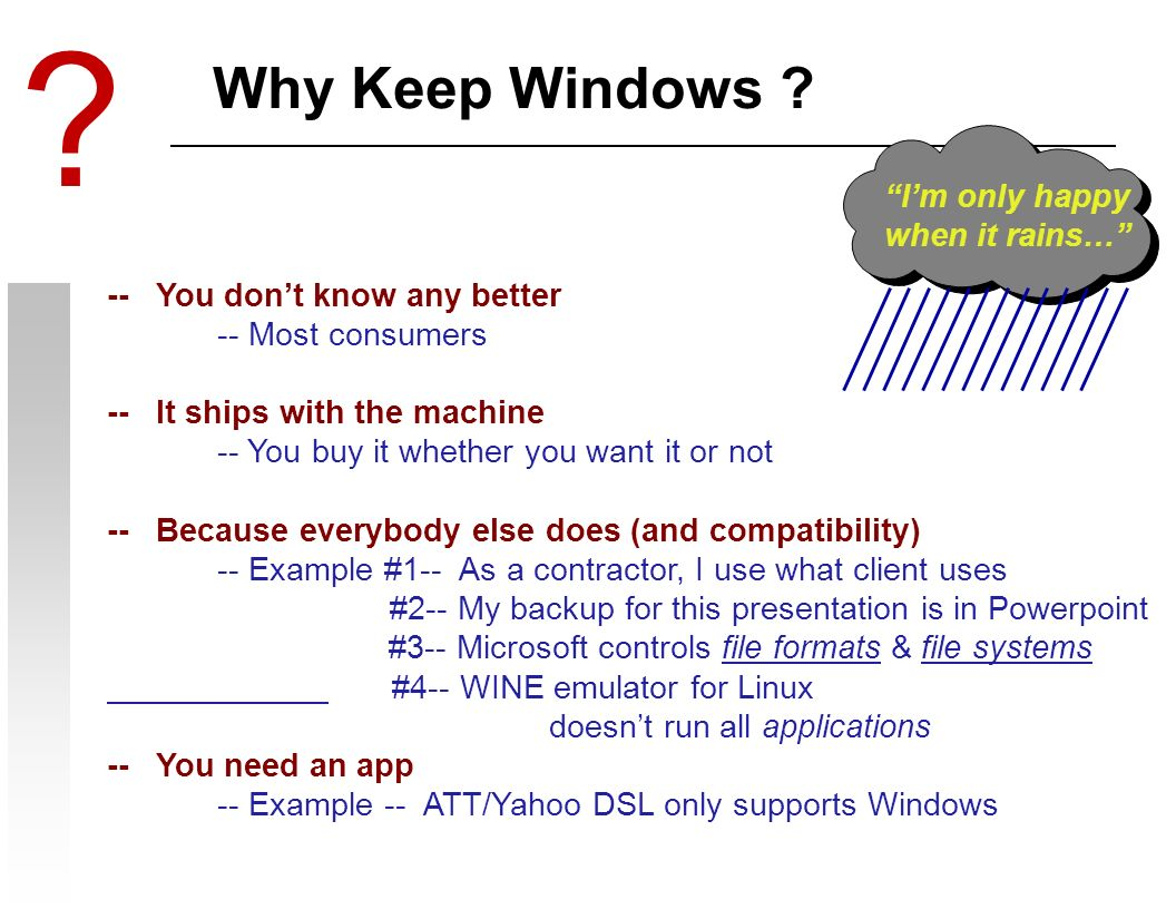 Why Keep Windows ? -- You dont know any better -- Most consumers -- It ships with the machine -- You buy it whether you want it or not -- Because ever