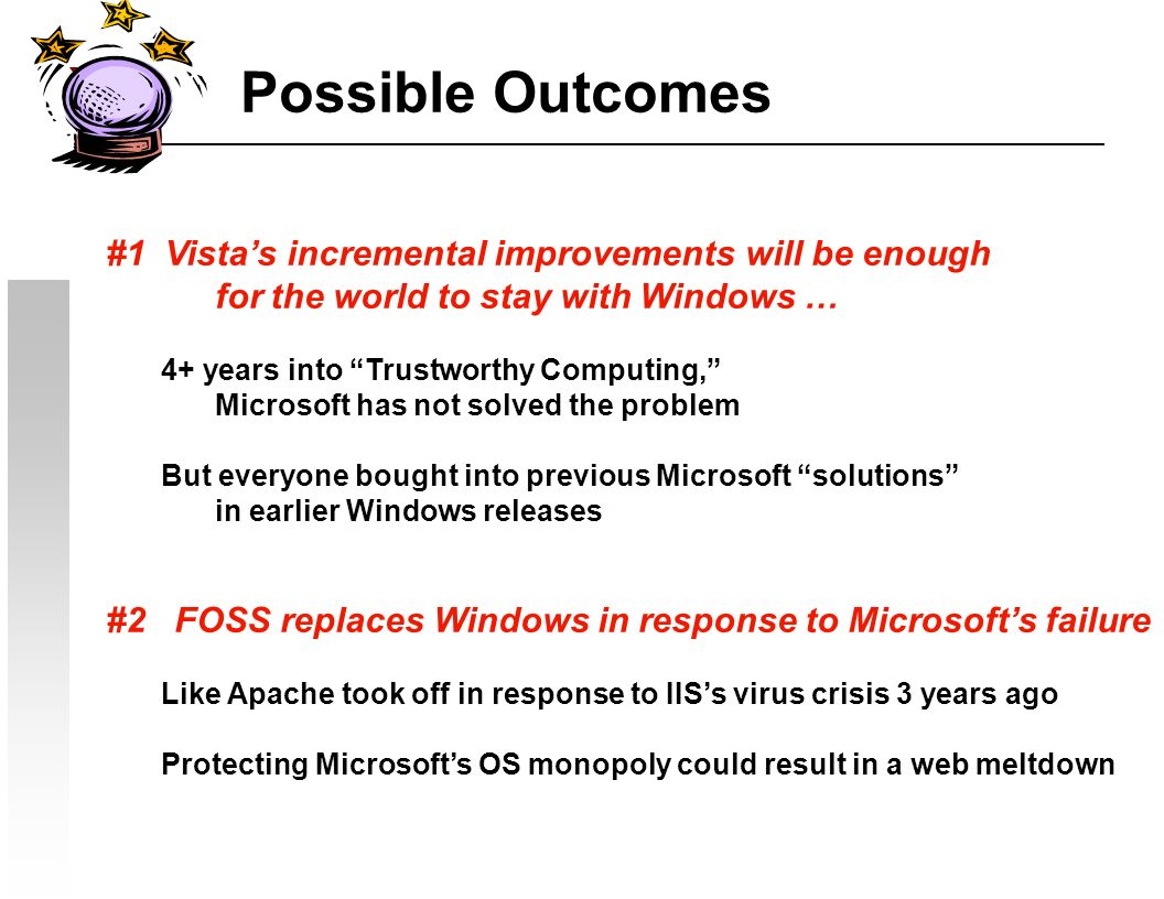 Possible Outcomes #1 Vistas incremental improvements will be enough forthe world to stay with Windows … 4+ years into Trustworthy Computing, Microsoft has not solved the problem But everyone bought into previous Microsoft solutions in earlier Windows releases #2 FOSS replaces Windows in response to Microsofts failure Like Apache took off in response to IISs virus crisis 3 years ago Protecting Microsofts OS monopoly could result in a web meltdown