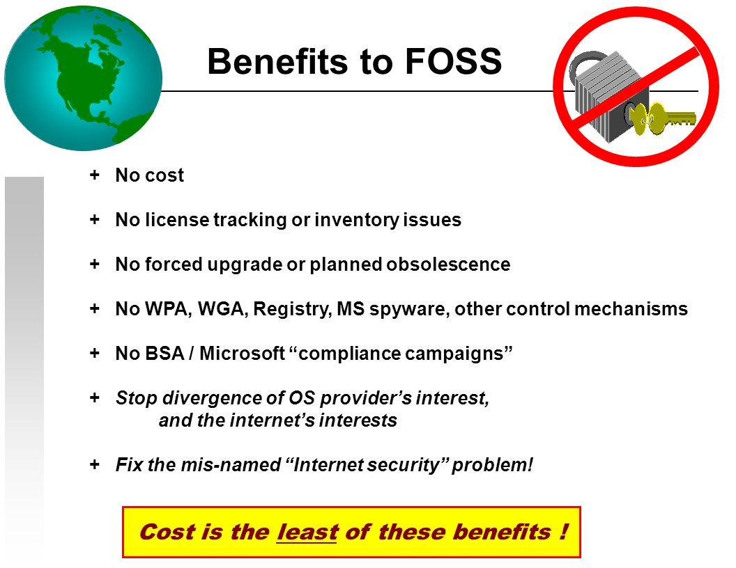 Benefits to FOSS + No cost + No license tracking or inventory issues + No forced upgrade or planned obsolescence + No WPA, WGA, Registry, MS spyware, other control mechanisms + No BSA / Microsoft compliance campaigns + Stop divergence of OS providers interest, and the internets interests + Fix the mis-named Internet security problem.