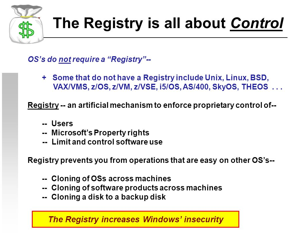 The Registry is all about Control OSs do not require a Registry-- + Some that do not have a Registry include Unix, Linux, BSD, VAX/VMS, z/OS, z/VM, z/VSE, i5/OS, AS/400, SkyOS, THEOS...
