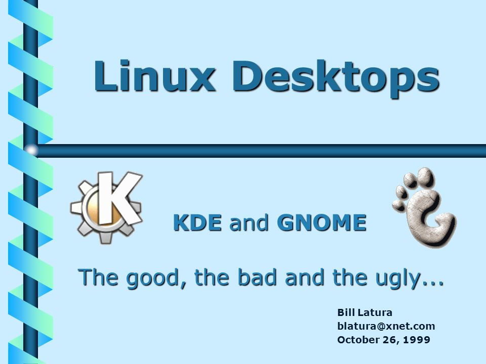 Linux Desktops KDE and GNOME The good, the bad and the ugly... Bill Latura blatura@xnet.com October 26, 1999