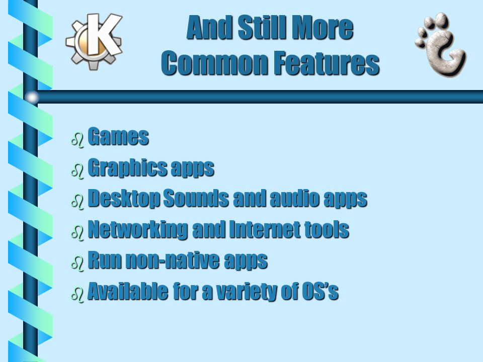 And Still More Common Features b Games b Graphics apps b Desktop Sounds and audio apps b Networking and Internet tools b Run non-native apps b Available for a variety of OSs