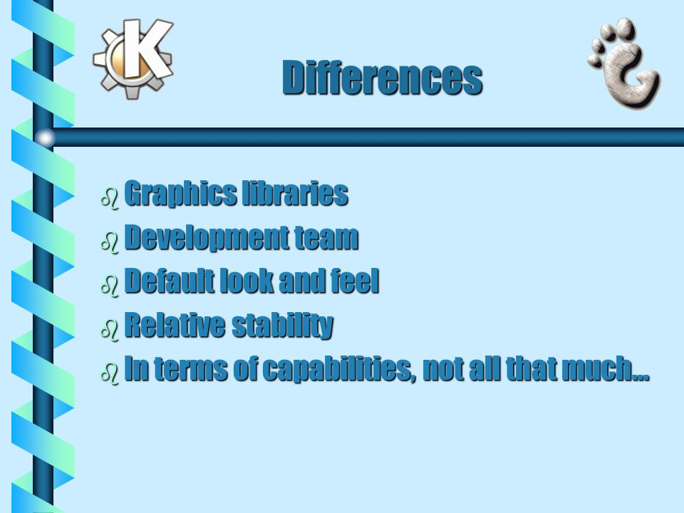 Differences b Graphics libraries b Development team b Default look and feel b Relative stability b In terms of capabilities, not all that much...