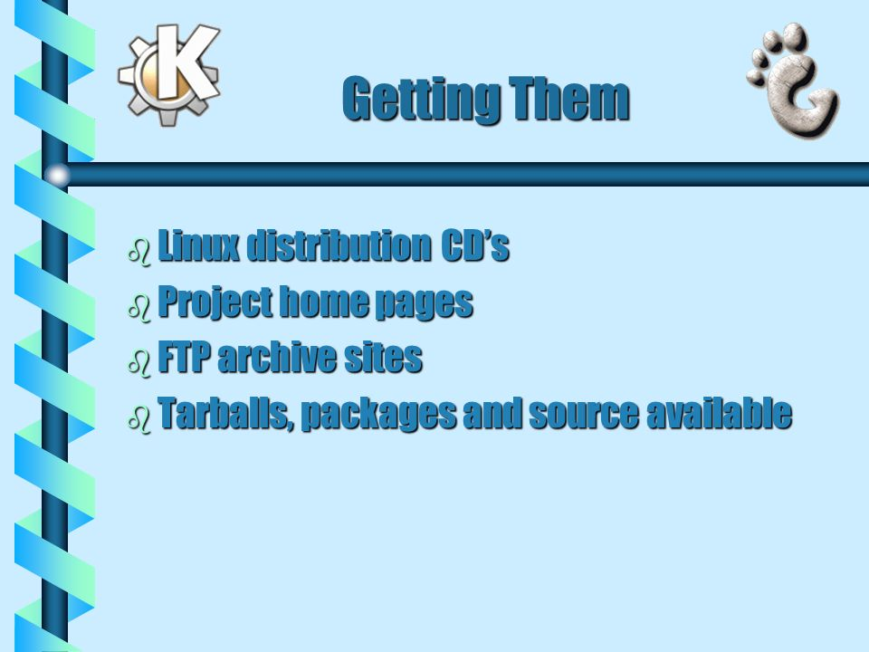 Getting Them b Linux distribution CDs b Project home pages b FTP archive sites b Tarballs, packages and source available